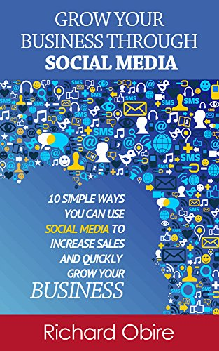 Book: Grow Your Business Through Social Media - 10 Simple Ways You Can Use Social Media to Increase Sales and Quickly Grow Your Business by Richard Obire