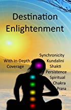 Destination Enlightenment with In-Depth Coverage: of synchronicity, kundalini, Shakti, enlightenment, meditation, third-eye, chakras, awakenings, persistence, spiritual, prana, pranayama and more