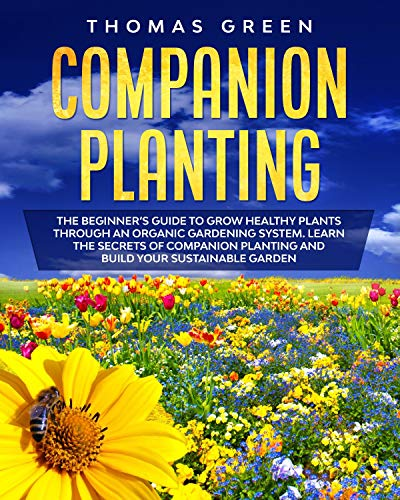 Companion Planting: The Beginner's Guide to Grow Healthy Plants through an Organic Gardening System. Learn the Secrets of Companion Planting and Build your Sustainable Garden by [Thomas Green]