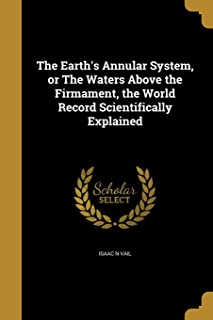 The Earth's Annular System, or The Waters Above the Firmament, the World Record Scientifically Explained