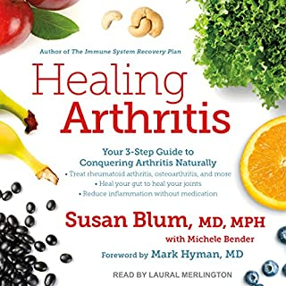 Healing Arthritis     Your 3-Step Guide to Conquering Arthritis Naturally              By:                                                                                                                                 Susan Blum MD MPH,                                                                                        Michele Bender,                                                                                        Mark Hyman MD - foreword                               Narrated by:                                                                                                                                 Laural Merlington                      Length: 9 hrs and 52 mins     19 ratings     Overall 4.5