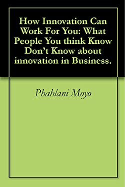 How Innovation Can Work For You: What People You think Know Don't Know about innovation in Business.