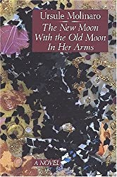 The New Moon With the Old Moon in Her Arms: A True Story Assembled from Scholarly Hearsay: Ursule Molinaro