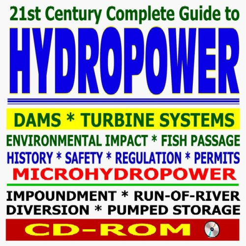 21st Century Complete Guide to Hydropower, Hydroelectric Power, Dams, Turbine, Safety, Environmental Impact, Microhydropower, Impoundment, Pumped Storage, Diversion, Run-of-River (CD-ROM)