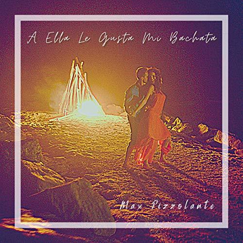 A Ella Le Gusta Mi Bachata - Max Pizzolante