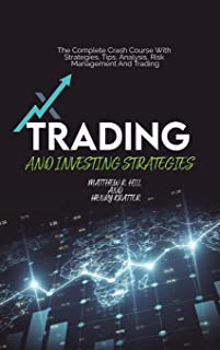 Trading And Investing Strategies: The Complete Crash Course With Strategies, Tips, Analysis, Risk Management And Trading