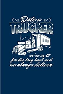 Date A Trucker We're In It For The Long Haul And We Always Deliver: Funny Trucking Joke Journal For Truck Driving, Wrangler, Semi Trailer, Haulage & 18 Wheeler Fans - 6x9 - 100 Blank Lined Pages