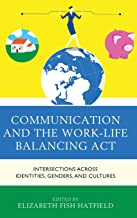 Communication and the Work-Life Balancing Act: Intersections across Identities, Genders, and Cultures (Communicating Gender)