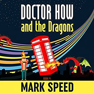 Doctor How and the Dragons     Doctor How Series, Book 4              By:                                                                                                                                 Mark Speed                               Narrated by:                                                                                                                                 Mark Speed                      Length: 8 hrs and 30 mins     1 rating     Overall 5.0
