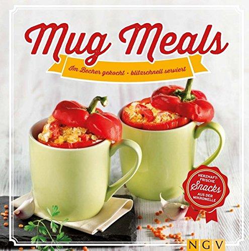 Mug Meals: Im Becher gekocht - blitzschnell serviert. Herzhaft frische Snacks aus der Mikrowelle