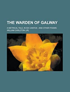 The Warden of Galway; A Metrical Tale, in Six Cantos: And Other Poems