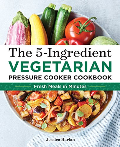 The 5-Ingredient Vegetarian Pressure Cooker Cookbook: Fresh Pressure Cooker Recipes for Meals in Minutes