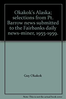 Okakok's Alaska; selections from Pt. Barrow news submitted to the Fairbanks daily news-miner, 1955-1959.