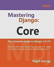 Mastering Django: Core: Core: The Complete Guide to Django 1.8 LTS