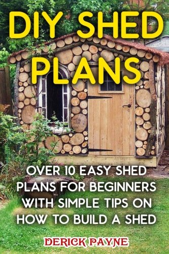 DIY Shed Plans: Over 10 Easy Shed Plans For Beginners With Simple Tips on How to Build a Shed
