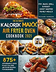 The Ultimate Kalorik Maxx Air Fryer Oven Cookbook 2021: 875+ Affordable, Quick & Easy Kalorik Maxx Air Fryer Recipes for Beginners | Fry, Bake, Grill & Roast Most Wanted Family Meals.