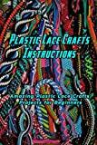 Plastic Lace Crafts Instructions: Amazing Plastic Lace Crafts Projects for Beginners: Plastic Lace Crafts Tutorials
