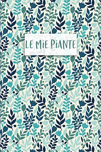 Le mie Piante: Diario delle Piante e Giardinaggio: per annotare la crescita e le caratteristiche delle TUE piante! Per piante da appartamento, terrazzo, orti o giardini!