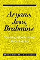 Aryans, Jews, Brahmins: Theorizing Authority Through Myths of Identity (Suny Series, the Margins of Literature)