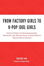 From Factory Girls to K-Pop Idol Girls: Cultural Politics of Developmentalism, Patriarchy, and Neoliberalism in South Kore...