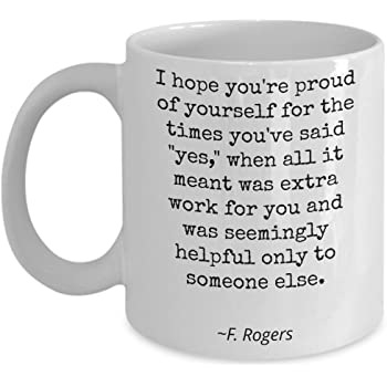 Amazon Com Mr Rogers Quote Mug For Best Friend Female Inspirational Birthday Gift Fred Rogers Neighbourhood I Hope You Re Proud Of Yourself 11oz Kitchen Dining