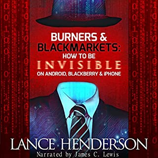 Burners & Black Markets     How to Be Invisible on Android, Blackberry & iPhone              By:                                                                                                                                 Lance Henderson                               Narrated by:                                                                                                                                 James C. Lewis                      Length: 3 hrs and 45 mins     32 ratings     Overall 4.6