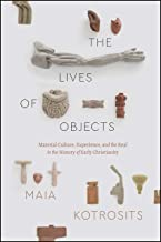 The Lives of Objects: Material Culture, Experience, and the Real in the History of Early Christianity (Class 200: New Studies in Religion)