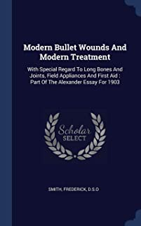 Modern Bullet Wounds And Modern Treatment: With Special Regard To Long Bones And Joints, Field Appliances And First Aid : Part Of The Alexander Essay For 1903
