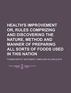 Health's Improvement Or, Rules Comprizing and Discovering the Nature, Method and Manner of Preparing All Sorts of Foods Us...