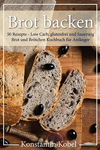 BROT BACKEN 50 Rezepte - Low Carb, glutenfrei und Sauerteig Brot und Brötchen Kochbuch für Anfänger