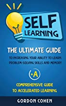 Self-Learning: The Ultimate Guide to Increasing Your Ability to Learn, Problem- Solving Skills and Memory + A Comprehensive Guide to Accelerated Learning
