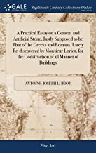 A Practical Essay on a Cement and Artificial Stone, Justly Supposed to Be That of the Greeks and Romans, Lately Re-Discovered by Monsieur Loriot, for the Construction of All Manner of Buildings: ,3ed