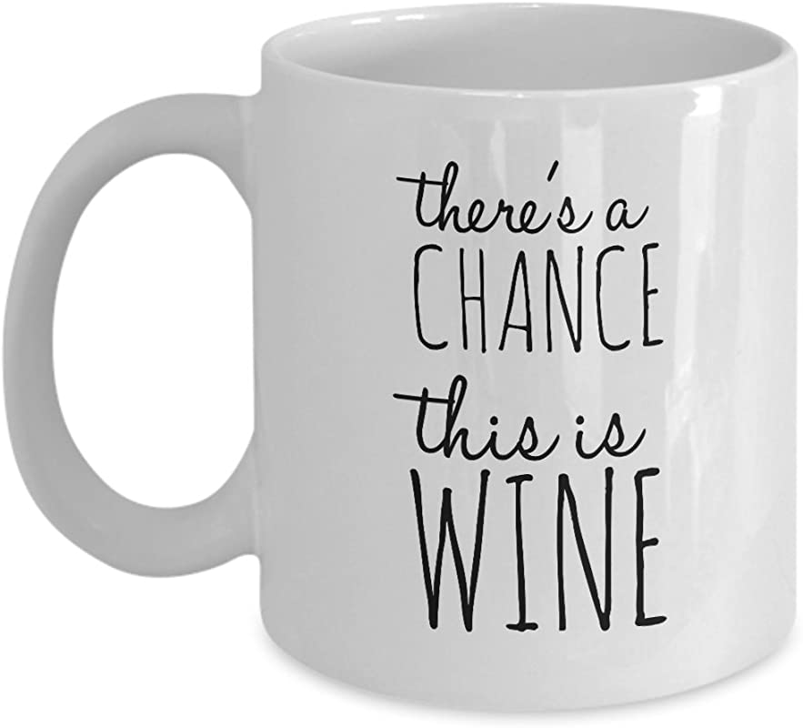 Funny Coffee Mug There S A Chance This Is Wine 11 Oz Ceramic Mug Unique Gift Items