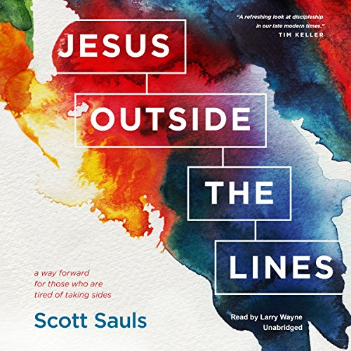 Jesus Outside the Lines     A Way Forward for Those Who Are Tired of Taking Sides              By:                                                                                                                                 Scott Sauls                               Narrated by:                                                                                                                                 Larry Wayne                      Length: 6 hrs and 45 mins     43 ratings     Overall 4.7