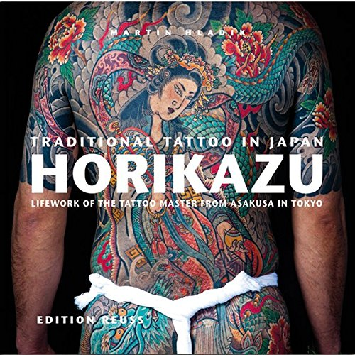Traditional Tattoo in Japan: Horikazu: Lifework of the tattoo master from Asakusa in Tokyo: Lifework of the Tattoo Master from Asakusa in Tokio