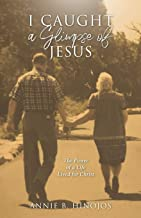 I Caught A Glimpse of Jesus: The Power of A Life Lived for Christ