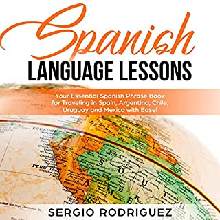 Spanish Language Lessons: Your Essential Spanish Phrase Book for Traveling in Spain, Argentina, Chile, Uruguay and Mexico with Ease!                   Written by:                                                                                                                                 Sergio Rodriguez                               Narrated by:                                                                                                                                 Zac Aleman                      Length: 3 hrs and 4 mins     Not rated yet     Overall 0.0