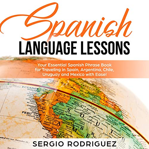Spanish Language Lessons: Your Essential Spanish Phrase Book for Traveling in Spain, Argentina, Chile, Uruguay and Mexico with Ease! cover art