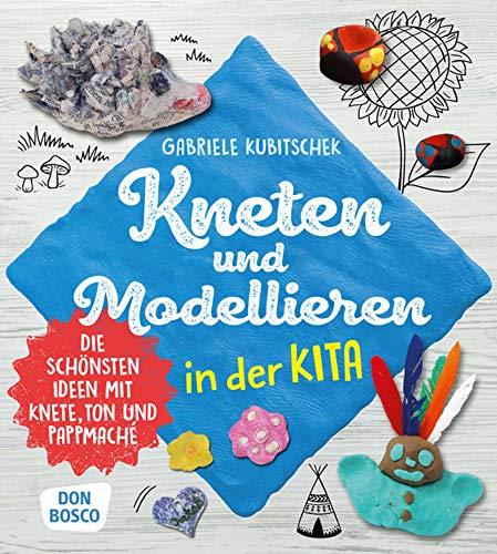 Kneten und Modellieren in der Kita: Die schönsten Ideen mit Knete, Ton und Pappmaché (Grundfertigkeiten entwickeln und fördern)