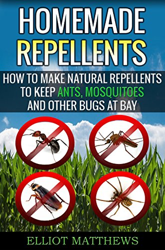 Homemade Repellents: How To Make Natural Repellents To Keep Ants, Mosquitoes And Other Bugs At Bay (Natural Repellents, Organic Insect Repellent, Travel ... Aromatherapy, Organic I