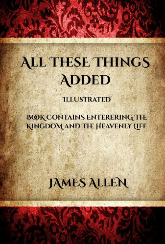 All These Things Added (Illustrated): Book contains Entering the Kingdom and the Heavenly Life (James Allen Series)