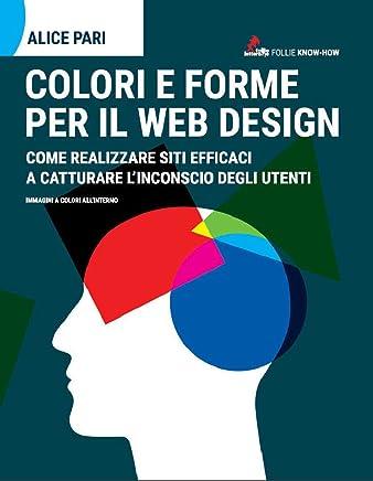 Colori e forme per il web design.: Come realizzare siti efficaci e catturare linconscio dei utenti
