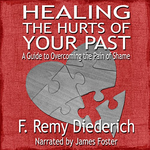 Healing the Hurts of Your Past: A Guide to Overcoming the Pain of Shame audiobook cover art