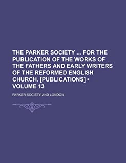 The Parker Society for the Publication of the Works of the Fathers and Early Writers of the Reformed English Church. [Publ...