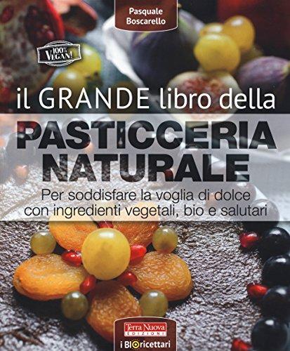 Il grande libro della pasticceria naturale. Per soddisfare la voglia di dolce con ingredienti vegetali, bio e salutari