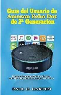 Guía del Usuario de Amazon Echo Dot de 2a generación: El manual completo de Echo Dot para principiantes y personas mayores...