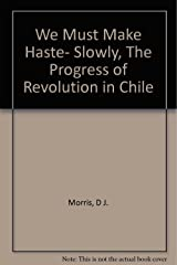 We Must Make Haste- Slowly, The Progress of Revolution in Chile Hardcover