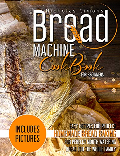 Bread Machine CookBook for Beginners: Easy Recipes for Perfect Homemade Bread Baking | Includes Pictures for Perfect Mouth Watering Bread for The Whole Family