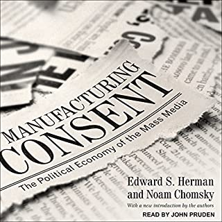 Manufacturing Consent     The Political Economy of the Mass Media              By:                                                                                                                                 Edward S. Herman,                                                                                        Noam Chomsky                               Narrated by:                                                                                                                                 John Pruden                      Length: 15 hrs and 24 mins     249 ratings     Overall 4.6