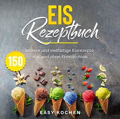 Eis Rezeptbuch: 150 leckere und vielfältige Eisrezepte mit und ohne Eismaschine